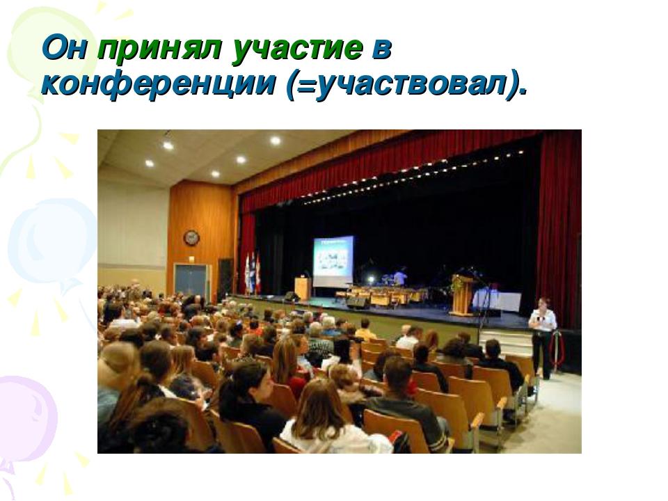 Он принял участие в конференции (=участвовал).