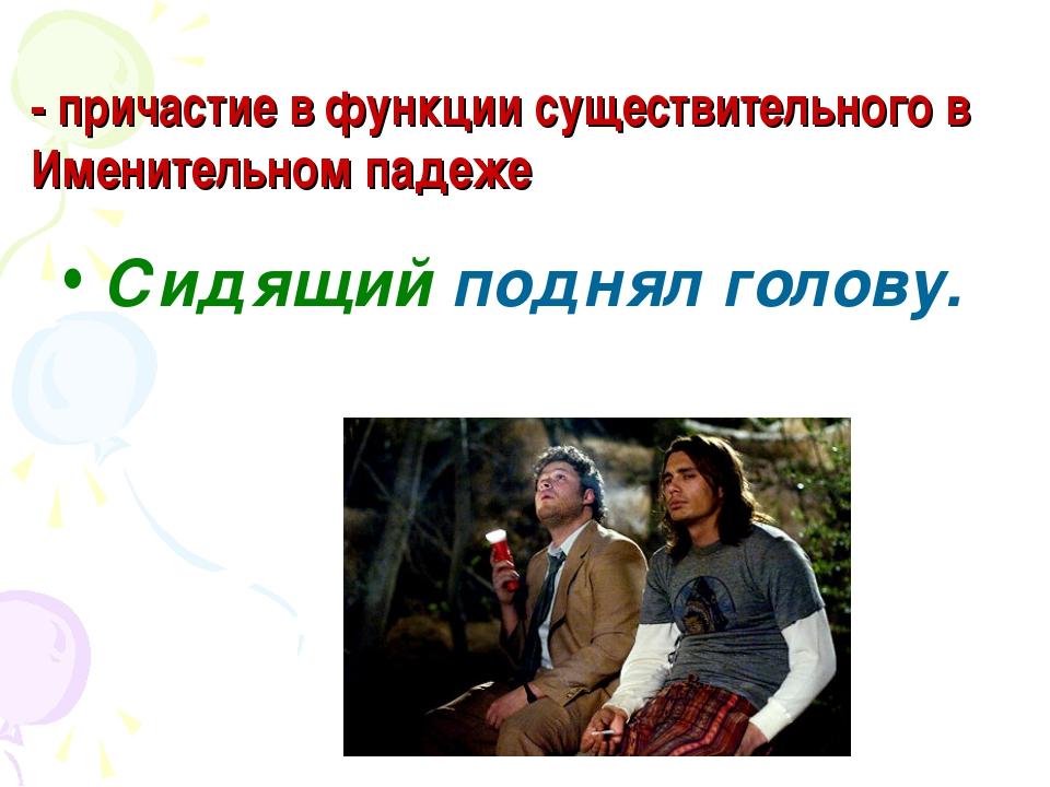 - причастие в функции существительного в Именительном падеже Сидящий поднял г...