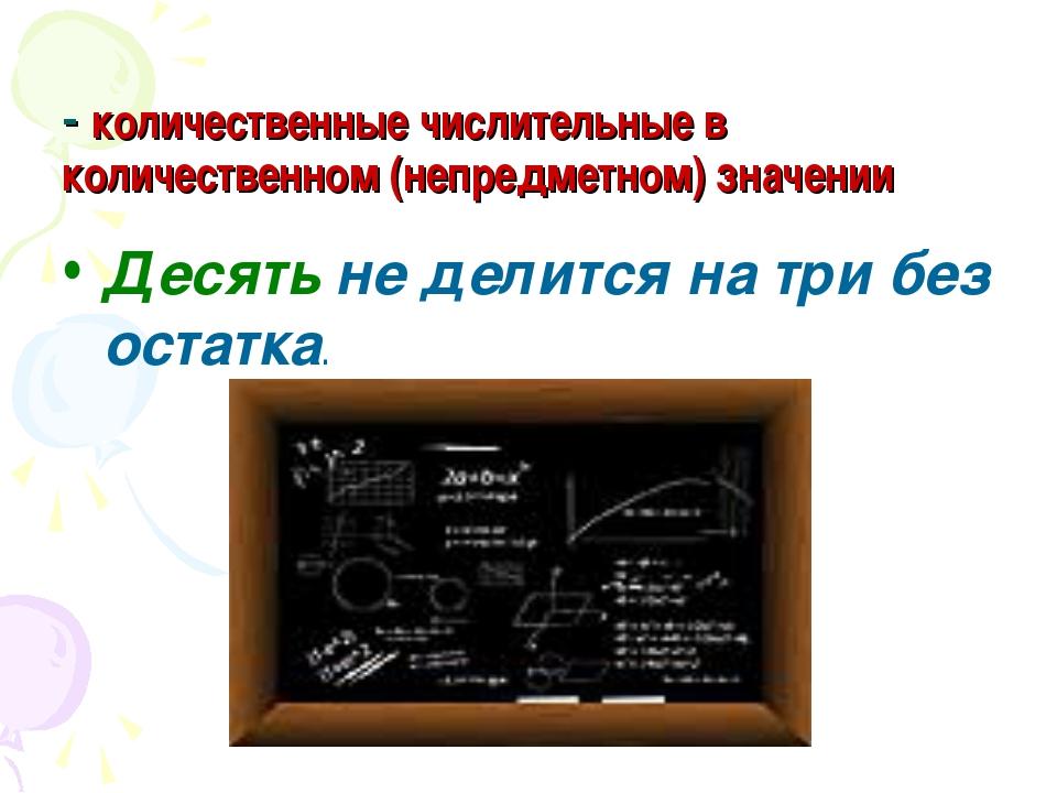 - количественные числительные в количественном (непредметном) значении Десять...