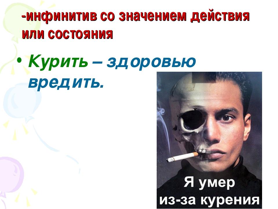 -инфинитив со значением действия или состояния Курить – здоровью вредить.