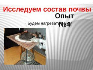Будем нагревать почву Исследуем состав почвы Опыт №4