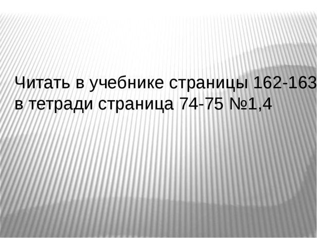 Читать в учебнике страницы 162-163, в тетради страница 74-75 №1,4