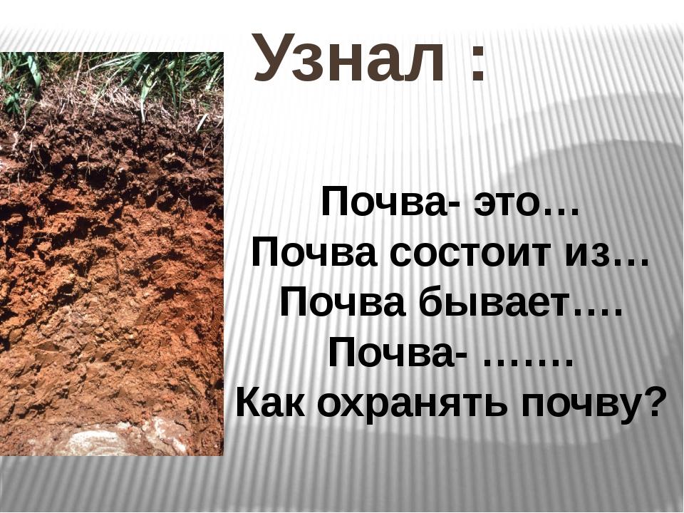 Узнал : Почва- это… Почва состоит из… Почва бывает…. Почва- ……. Как охранять...