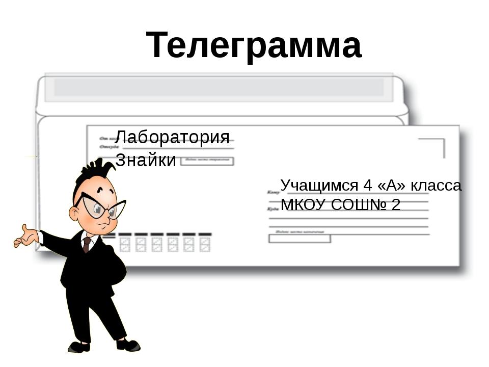 Телеграмма Учащимся 4 «А» класса МКОУ СОШ№ 2 Лаборатория Знайки