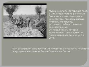 Мусса Джалиль- татарский поэт. В 1942 году тяжело раненный был взят в плен, з