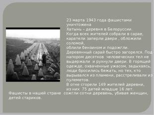 23 марта 1943 года фашистами уничтожена Хатынь – деревня в Белоруссии. Когда
