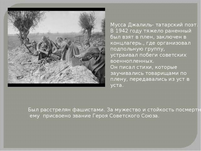 Мусса Джалиль- татарский поэт. В 1942 году тяжело раненный был взят в плен, з...
