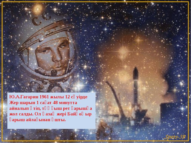 Ю.А.Гагарин 1961 жылы 12 сәуірде Жер шарын 1 сағат 48 минутта айналып өтіп, т...