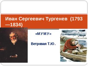 «МУМУ» Ветровая Т.Ю. Иван Сергеевич Тургенев (1793—1834)