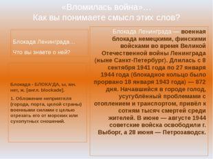 «Вломилась война»… Как вы понимаете смысл этих слов? Блокада Ленинграда… Что