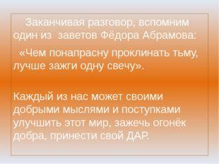 Заканчивая разговор, вспомним один из заветов Фёдора Абрамова: «Чем понапрас