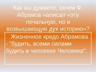 Как вы думаете, зачем Ф. Абрамов написал «эту печальную, но и возвышающую дух