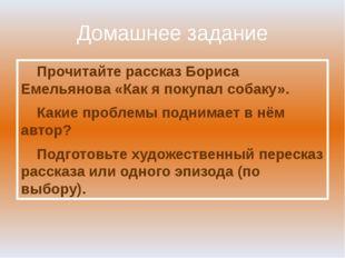 Домашнее задание Прочитайте рассказ Бориса Емельянова «Как я покупал собаку».