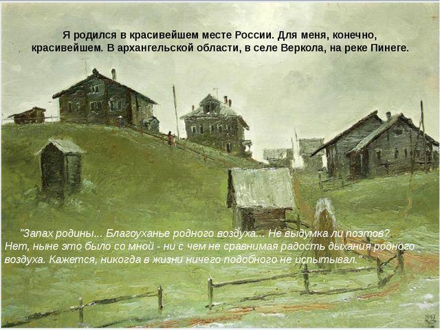 Я родился в красивейшем месте России. Для меня, конечно, красивейшем. В архан...