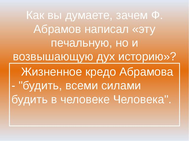 Как вы думаете, зачем Ф. Абрамов написал «эту печальную, но и возвышающую дух...