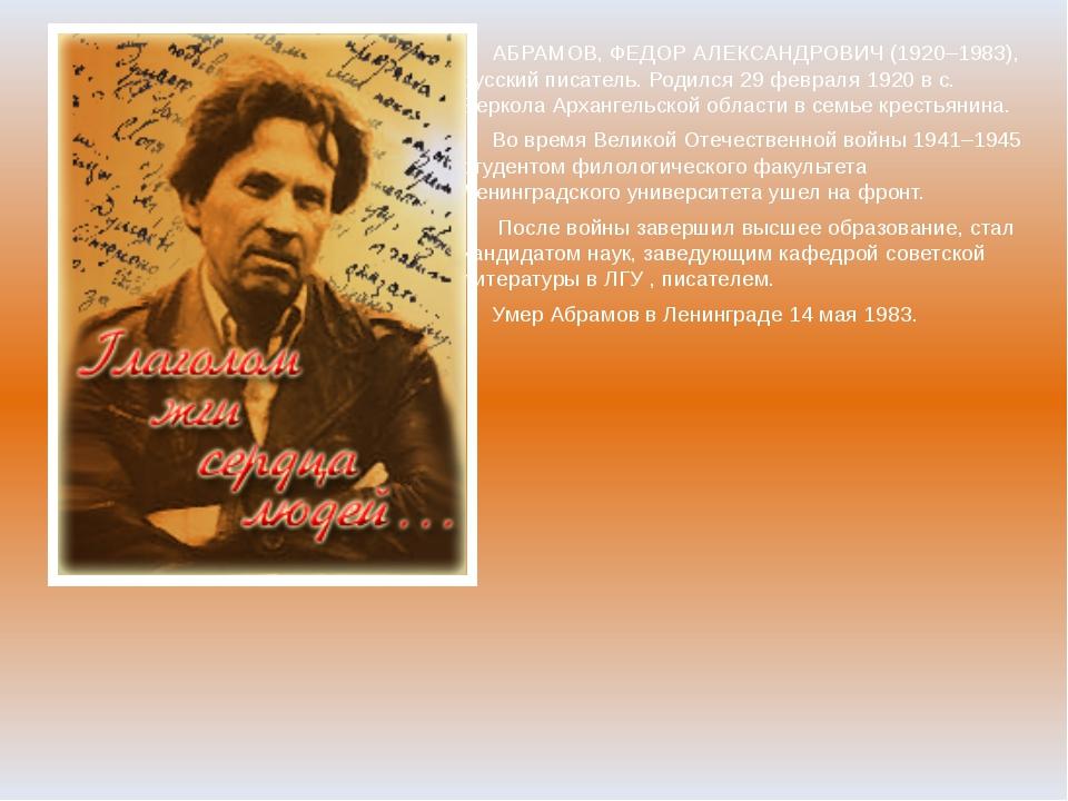 АБРАМОВ, ФЕДОР АЛЕКСАНДРОВИЧ (1920–1983), русский писатель. Родился 29 февра...