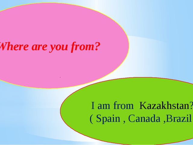 Where are you from? I am from Kazakhstan? ( Spain , Canada ,Brazil )