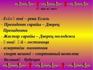 Сөздік жұмыс: - Есіл өзені – река Есиль Президент сарайы – Дворец Президента