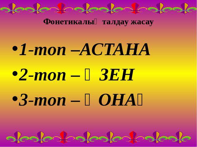 Фонетикалық талдау жасау 1-топ –АСТАНА 2-топ – ӨЗЕН 3-топ – ҚОНАҚ