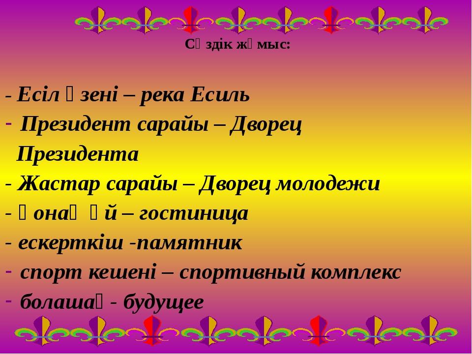 Сөздік жұмыс: - Есіл өзені – река Есиль Президент сарайы – Дворец Президента...