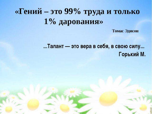 «Гений – это 99% труда и только 1% дарования» Томас Эдисон ...Талант — это ве...