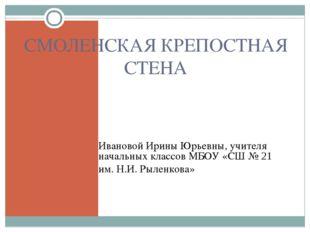 СМОЛЕНСКАЯ КРЕПОСТНАЯ СТЕНА Ивановой Ирины Юрьевны, учителя начальных классов