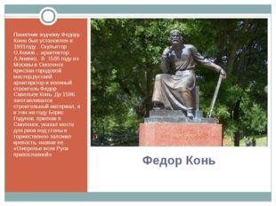 Федор Конь Памятник зодчему Федору Коню был установлен в 1991году . Скульптор