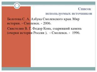Список используемых источников Болотова С. А. Азбука Смоленского края. Мир ис
