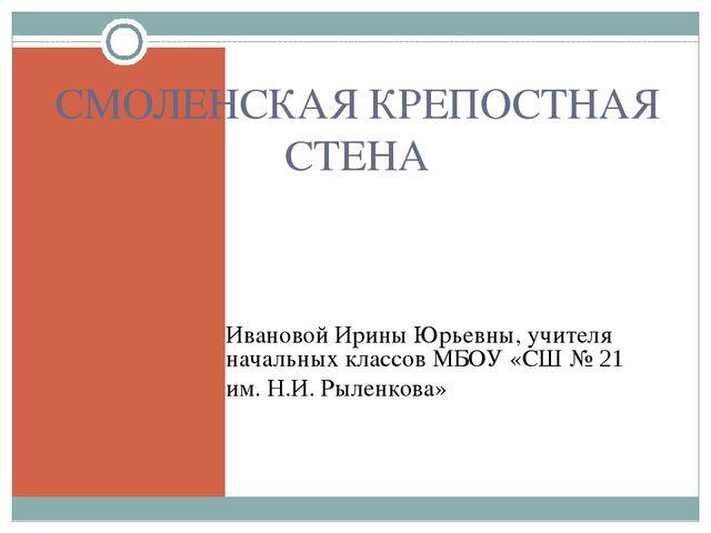 СМОЛЕНСКАЯ КРЕПОСТНАЯ СТЕНА Ивановой Ирины Юрьевны, учителя начальных классов...