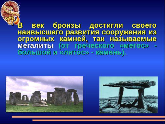 В век бронзы достигли своего наивысшего развития сооружения из огромных камне...