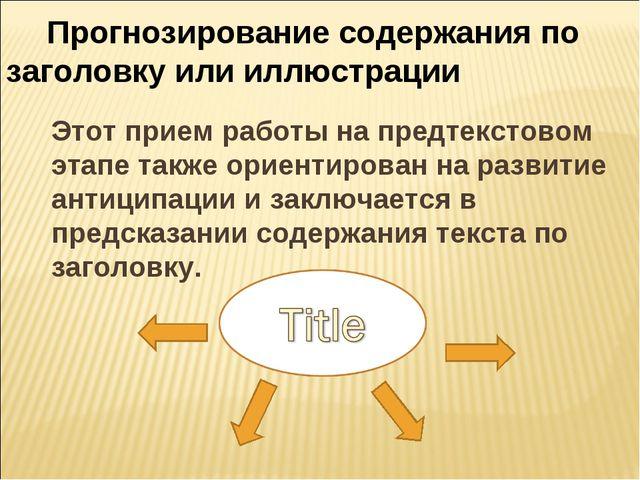 Этот прием работы на предтекстовом этапе также ориентирован на развитие анти...