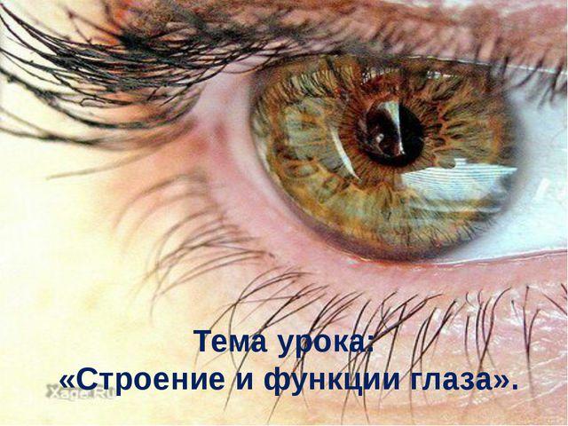 Тема урока: «Строение и функции глаза».