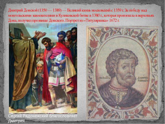 Дмитрий Донской (1350 — 1389) — Великий князь московский с 1359 г. За победу...