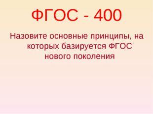 ФГОС - 400 Назовите основные принципы, на которых базируется ФГОС нового поко