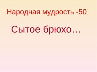 Народная мудрость -50 Сытое брюхо…