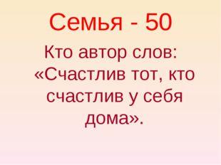 Семья - 50 Кто автор слов: «Счастлив тот, кто счастлив у себя дома».