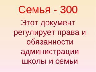 Семья - 300 Этот документ регулирует права и обязанности администрации школы