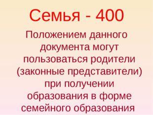 Семья - 400 Положением данного документа могут пользоваться родители (законны