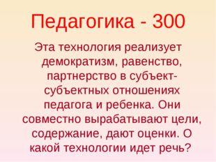 Педагогика - 300 Эта технология реализует демократизм, равенство, партнерство