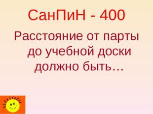 СанПиН - 400 Расстояние от парты до учебной доски должно быть…