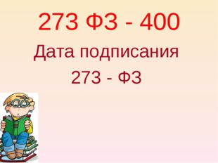 273 ФЗ - 400 Дата подписания 273 - ФЗ