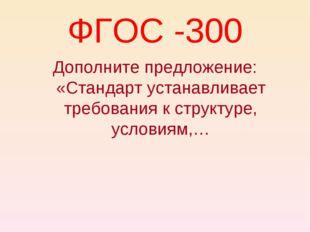 ФГОС -300 Дополните предложение: «Стандарт устанавливает требования к структу