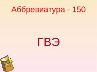 Аббревиатура - 150 ГВЭ
