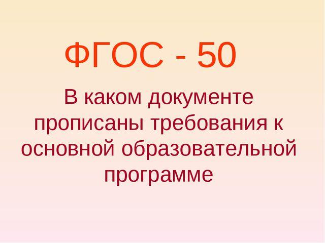 ФГОС - 50 В каком документе прописаны требования к основной образовательной п...
