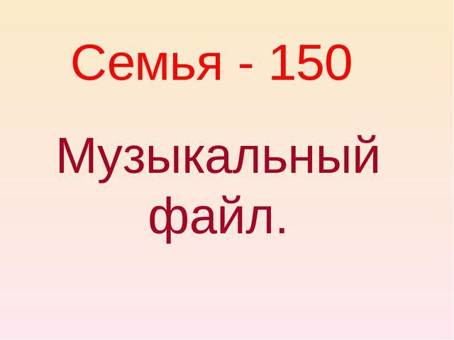Семья - 150 Музыкальный файл.