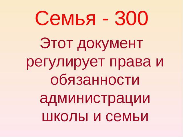 Семья - 300 Этот документ регулирует права и обязанности администрации школы...
