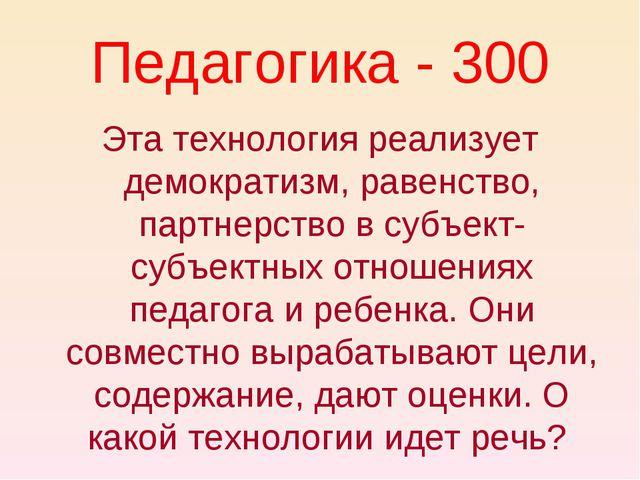 Педагогика - 300 Эта технология реализует демократизм, равенство, партнерство...