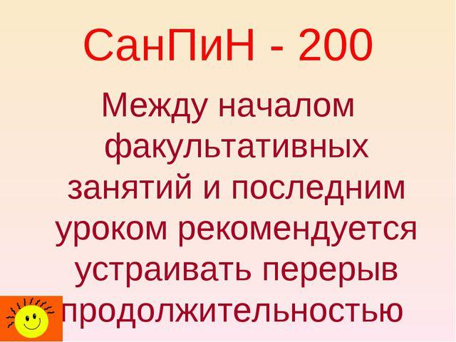 СанПиН - 200 Между началом факультативных занятий и последним уроком рекоменд...