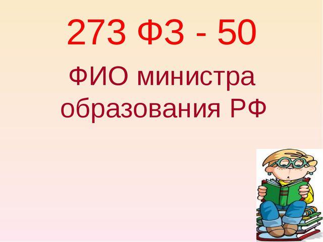 273 ФЗ - 50 ФИО министра образования РФ