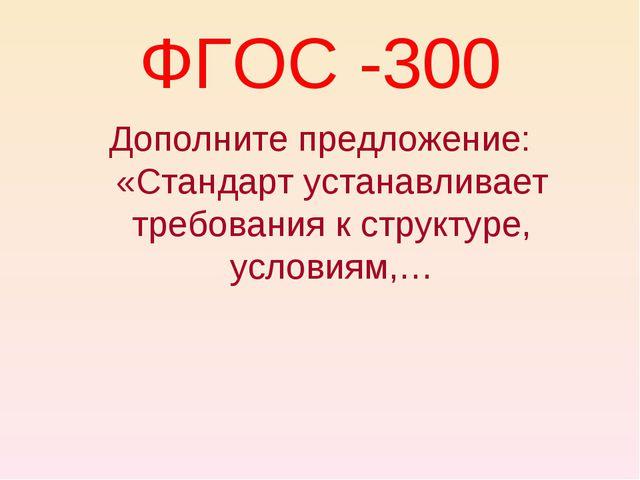 ФГОС -300 Дополните предложение: «Стандарт устанавливает требования к структу...